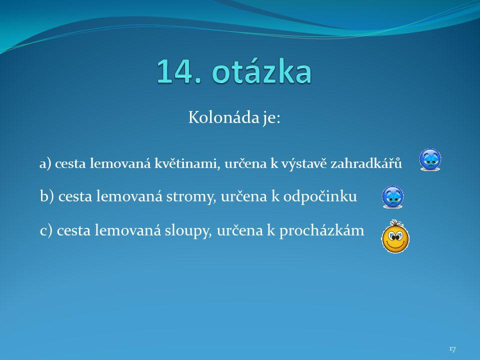 14. otázka Kolonáda je: b) cesta lemovaná stromy, určena k odpočinku