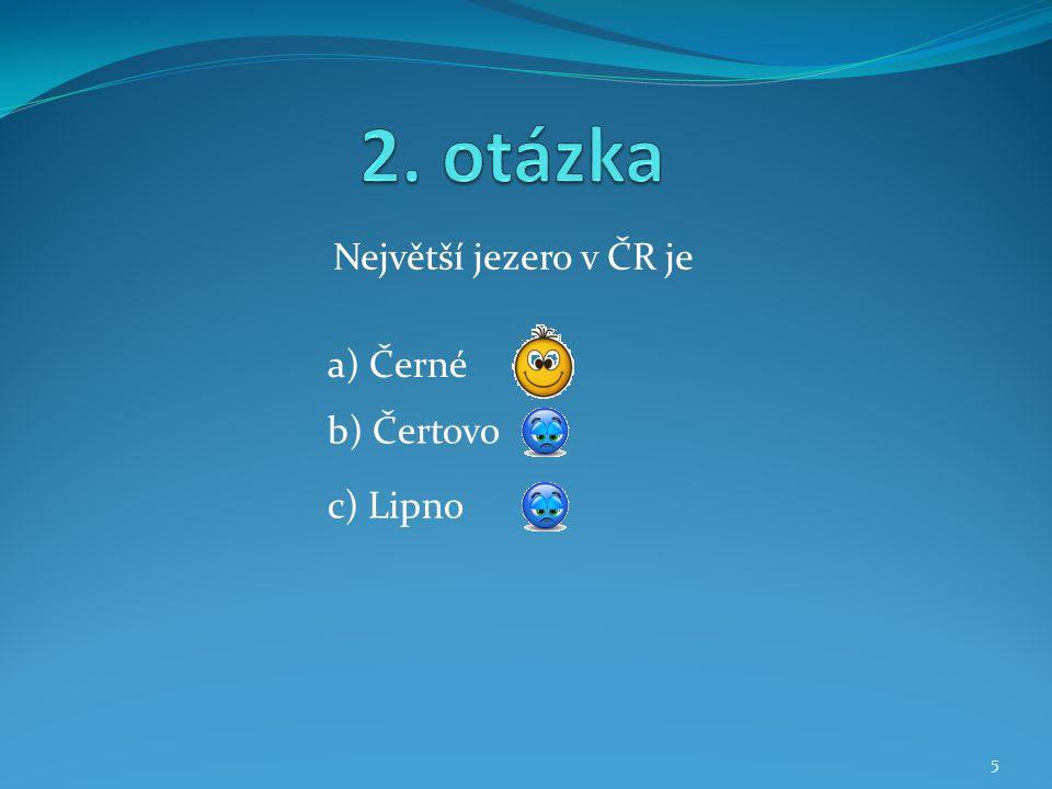 2. otázka Největší jezero v ČR je a) Černé b) Čertovo c) Lipno