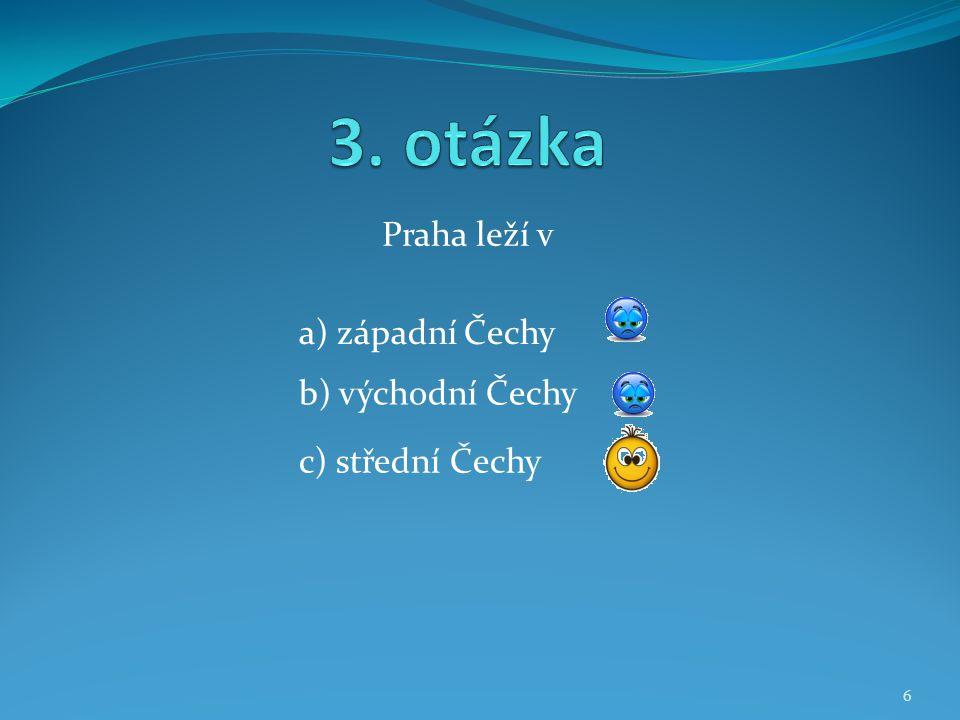 3. otázka Praha leží v a) západní Čechy b) východní Čechy