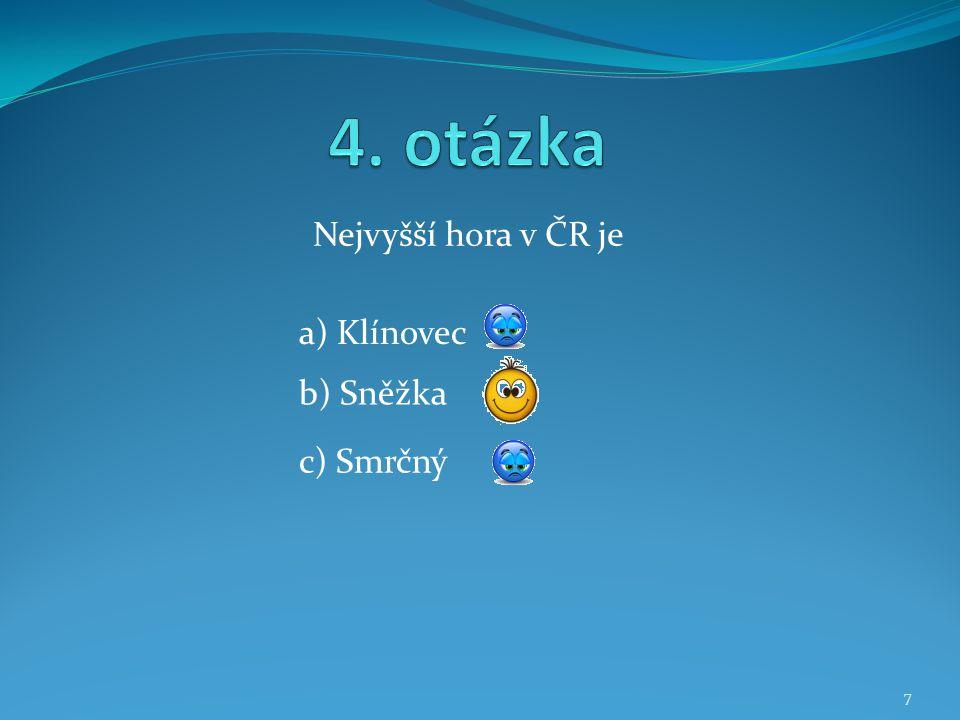 4. otázka Nejvyšší hora v ČR je a) Klínovec b) Sněžka c) Smrčný
