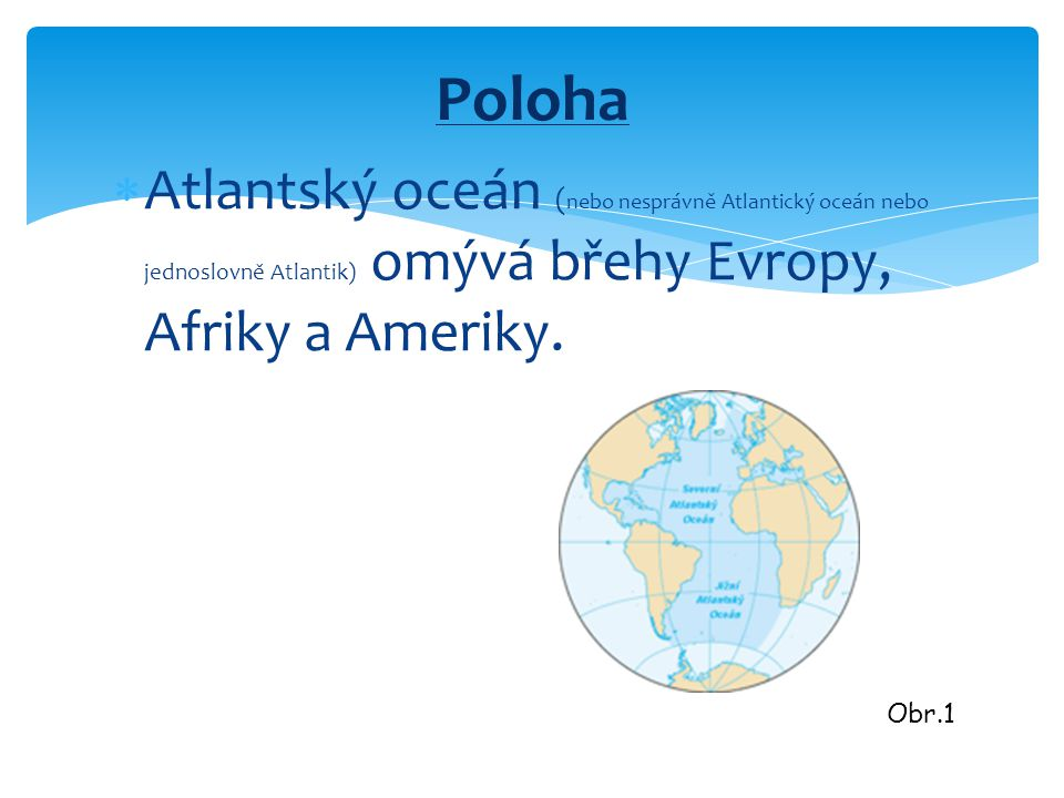 Poloha Atlantský oceán (nebo nesprávně Atlantický oceán nebo jednoslovně Atlantik) omývá břehy Evropy, Afriky a Ameriky.