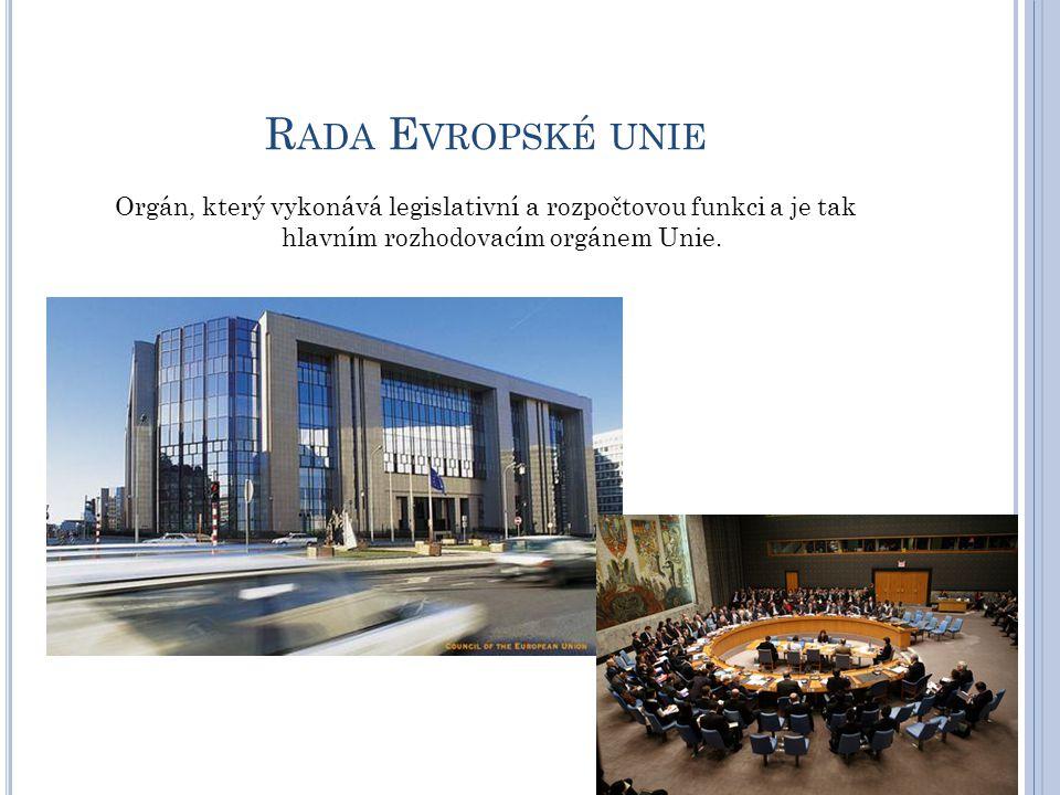 Rada Evropské unie Orgán, který vykonává legislativní a rozpočtovou funkci a je tak hlavním rozhodovacím orgánem Unie.