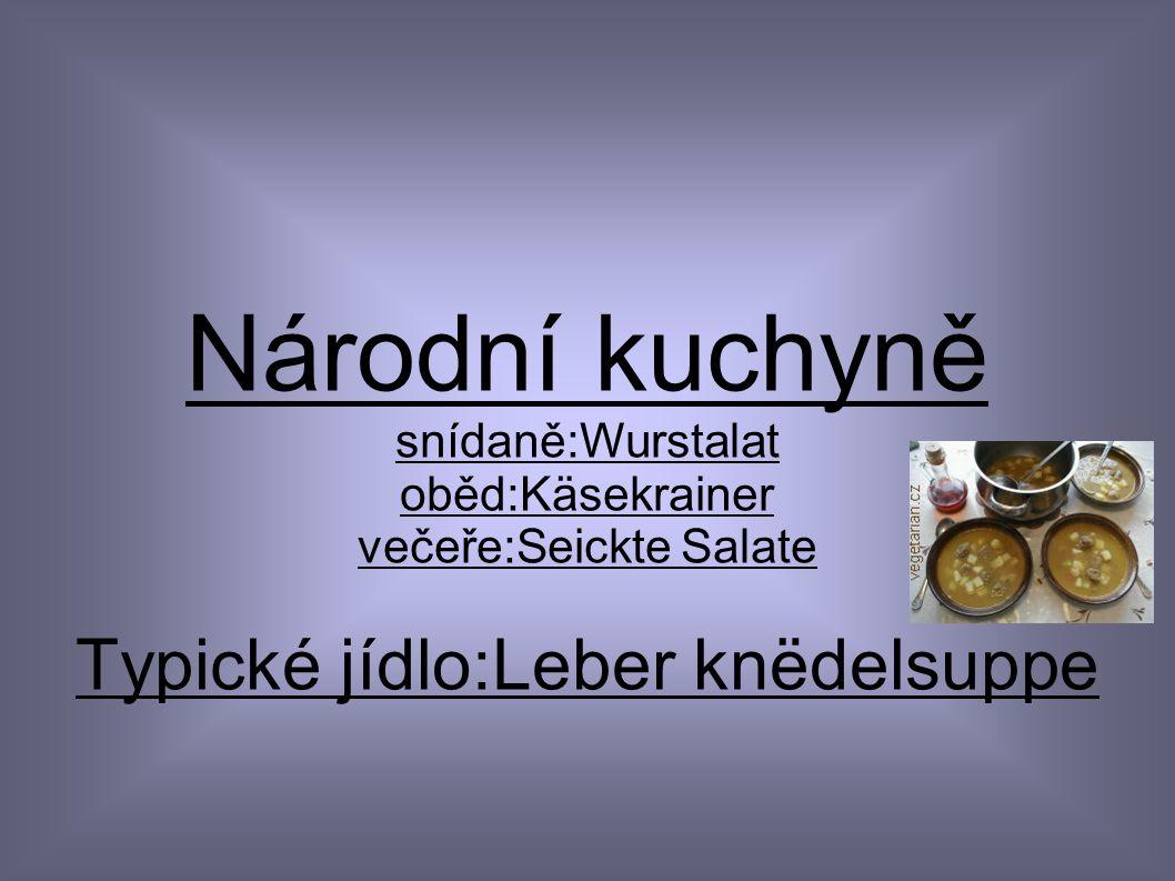 Národní kuchyně Typické jídlo:Leber knëdelsuppe snídaně:Wurstalat