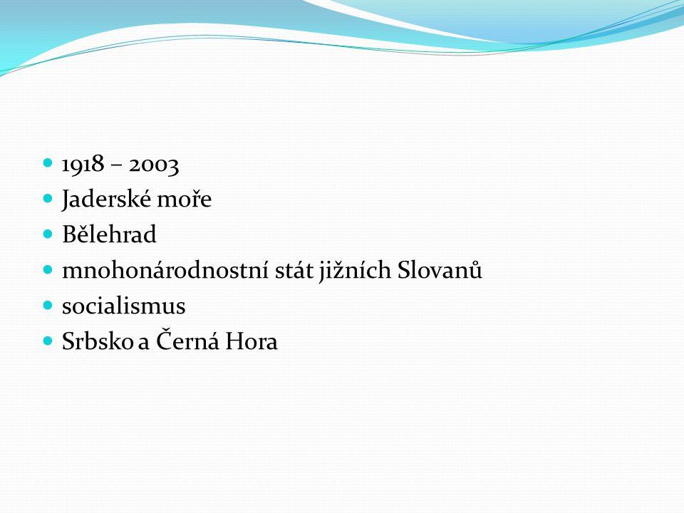 1918 – 2003 Jaderské moře. Bělehrad. mnohonárodnostní stát jižních Slovanů.