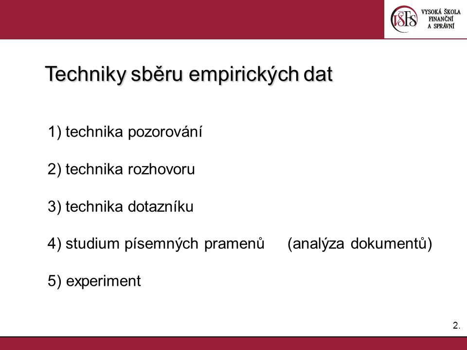 Techniky sběru empirických dat 1) technika pozorování 2) technika rozhovoru 3) technika dotazníku 4) studium písemných pramenů (analýza dokumentů)