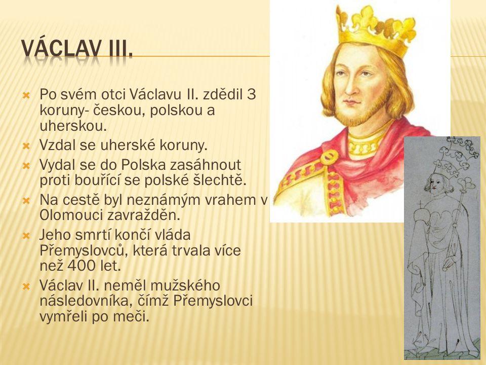 Václav III. Po svém otci Václavu II. zdědil 3 koruny- českou, polskou a uherskou. Vzdal se uherské koruny.