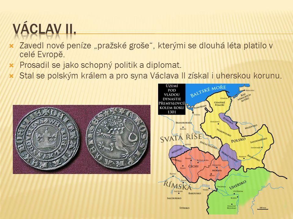 """Václav II. Zavedl nové peníze """"pražské groše , kterými se dlouhá léta platilo v celé Evropě. Prosadil se jako schopný politik a diplomat."""