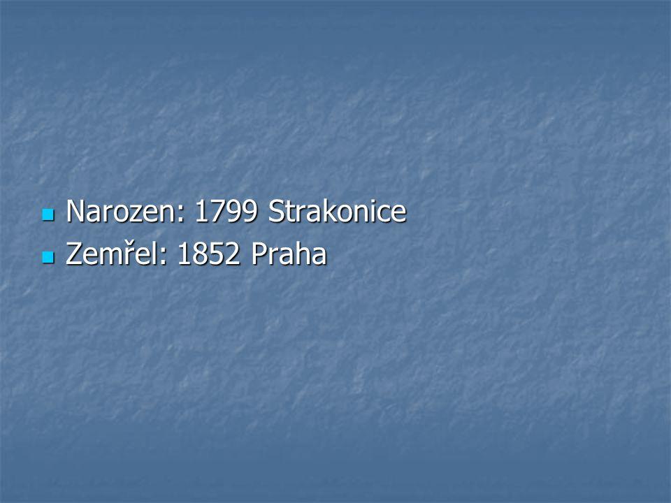 Narozen: 1799 Strakonice Zemřel: 1852 Praha