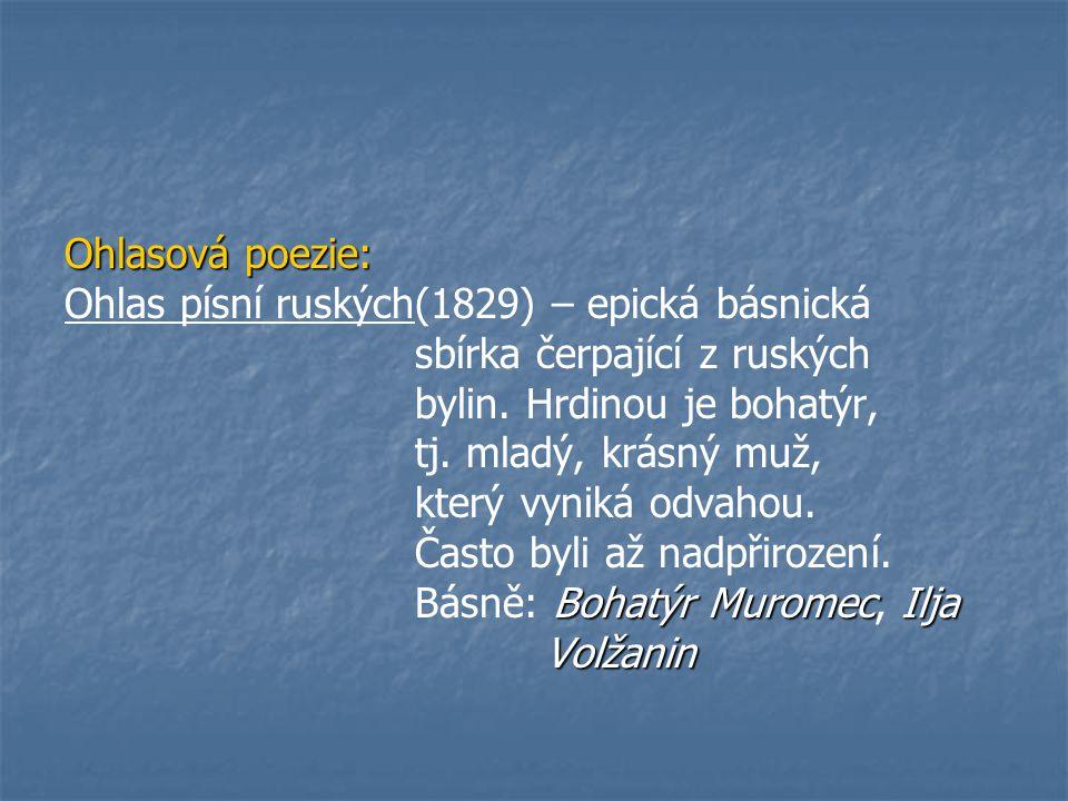 Ohlasová poezie: Ohlas písní ruských(1829) – epická básnická. sbírka čerpající z ruských. bylin. Hrdinou je bohatýr,