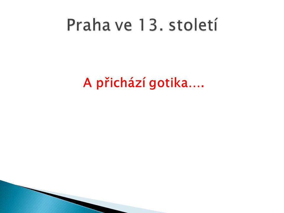 Praha ve 13. století A přichází gotika….