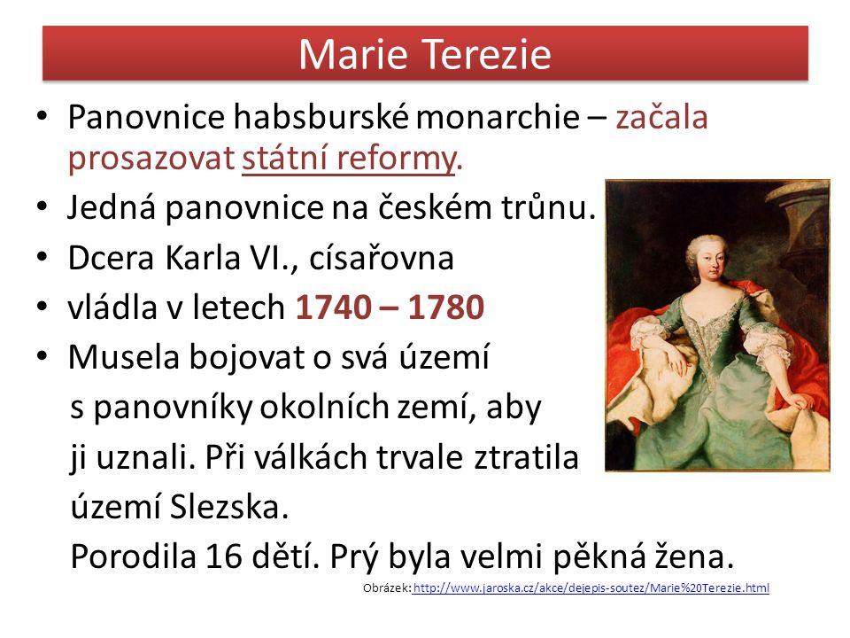 Marie Terezie Panovnice habsburské monarchie – začala prosazovat státní reformy. Jedná panovnice na českém trůnu.