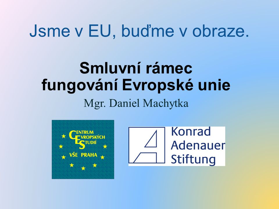 Smluvní rámec fungování Evropské unie Mgr. Daniel Machytka
