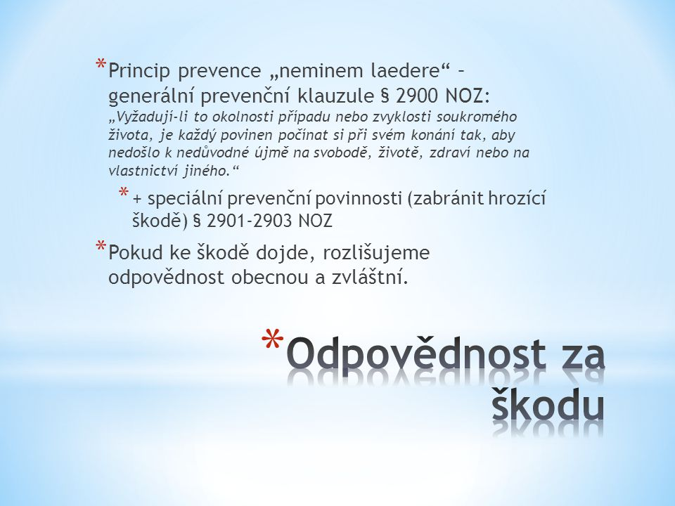 """Princip prevence """"neminem laedere – generální prevenční klauzule § 2900 NOZ: """"Vyžadují-li to okolnosti případu nebo zvyklosti soukromého života, je každý povinen počínat si při svém konání tak, aby nedošlo k nedůvodné újmě na svobodě, životě, zdraví nebo na vlastnictví jiného."""