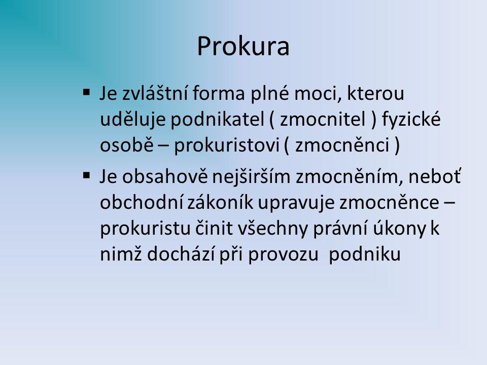 Prokura Je zvláštní forma plné moci, kterou uděluje podnikatel ( zmocnitel ) fyzické osobě – prokuristovi ( zmocněnci )
