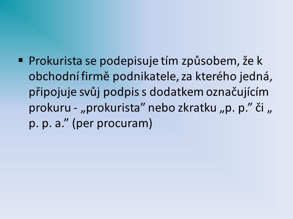 """Prokurista se podepisuje tím způsobem, že k obchodní firmě podnikatele, za kterého jedná, připojuje svůj podpis s dodatkem označujícím prokuru - """"prokurista nebo zkratku """"p."""