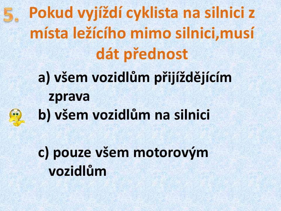 5. Pokud vyjíždí cyklista na silnici z místa ležícího mimo silnici,musí dát přednost. všem vozidlům přijíždějícím zprava.