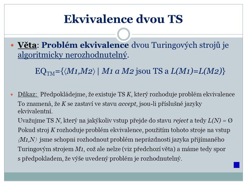 Ekvivalence dvou TS Věta: Problém ekvivalence dvou Turingových strojů je algoritmicky nerozhodnutelný.