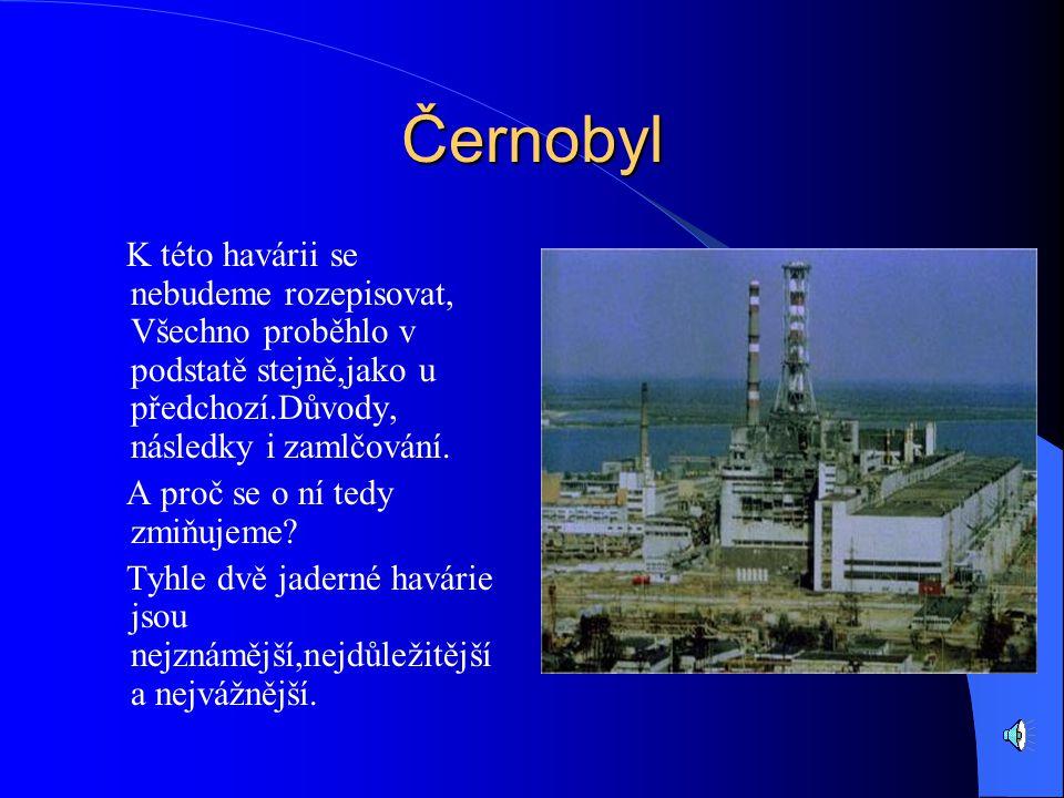 Černobyl K této havárii se nebudeme rozepisovat, Všechno proběhlo v podstatě stejně,jako u předchozí.Důvody, následky i zamlčování.