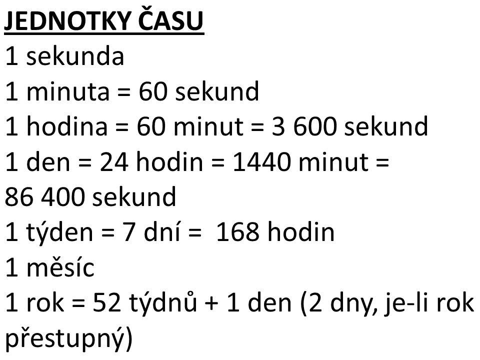 JEDNOTKY ČASU 1 sekunda. 1 minuta = 60 sekund. 1 hodina = 60 minut = 3 600 sekund. 1 den = 24 hodin = 1440 minut = 86 400 sekund.