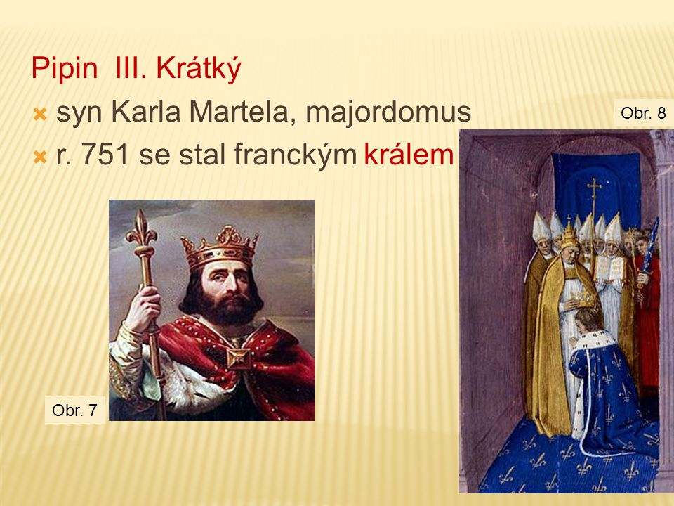 syn Karla Martela, majordomus r. 751 se stal franckým králem