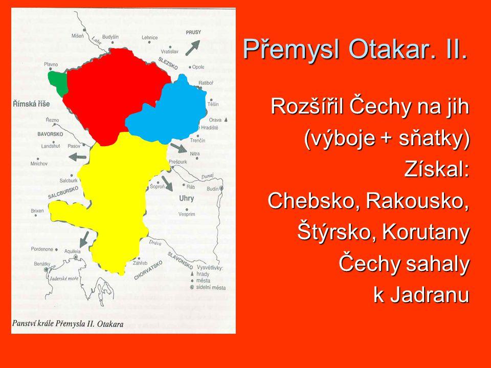 Přemysl Otakar. II. Rozšířil Čechy na jih (výboje + sňatky) Získal: