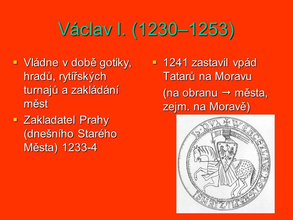 Václav I. (1230–1253) Vládne v době gotiky, hradů, rytířských turnajů a zakládání měst. Zakladatel Prahy (dnešního Starého Města) 1233-4.