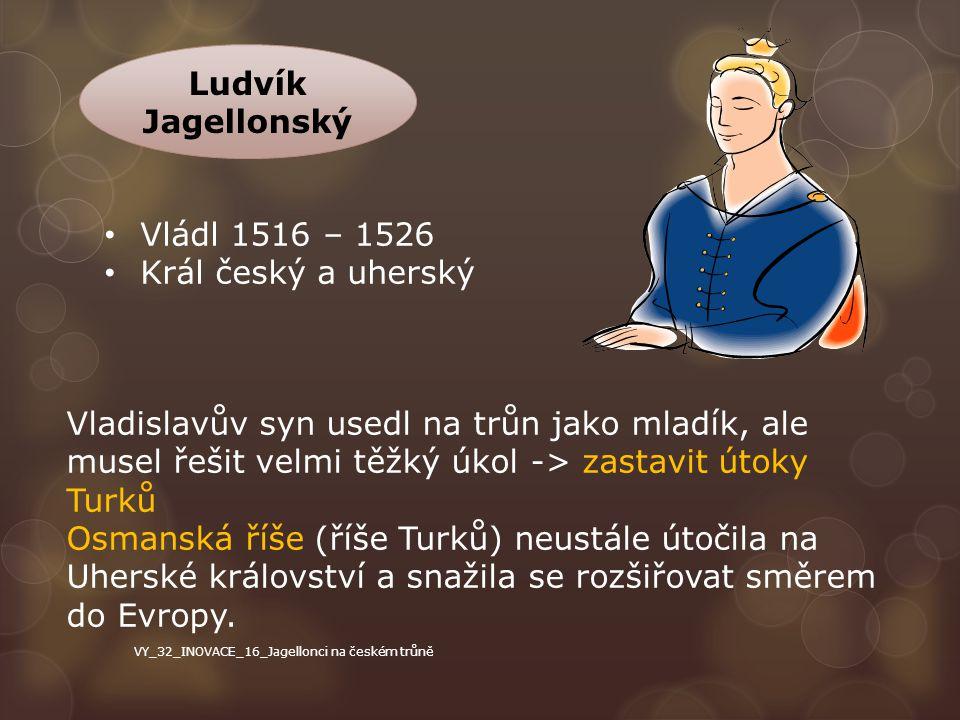 Ludvík Jagellonský Vládl 1516 – 1526 Král český a uherský