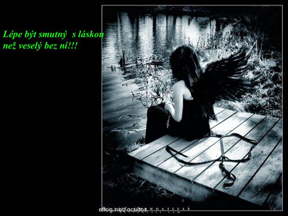 Lépe být smutný s láskou než veselý bez ní!!!