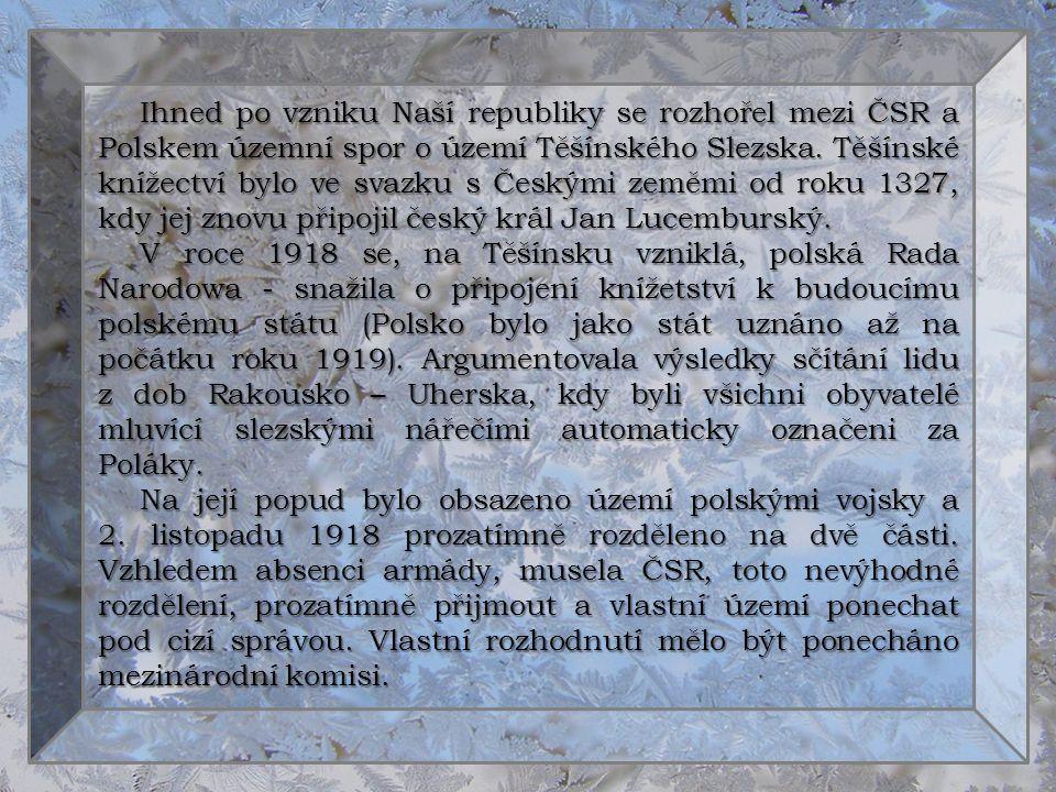 Ihned po vzniku Naší republiky se rozhořel mezi ČSR a Polskem územní spor o území Těšínského Slezska. Těšínské knížectví bylo ve svazku s Českými zeměmi od roku 1327, kdy jej znovu připojil český král Jan Lucemburský.