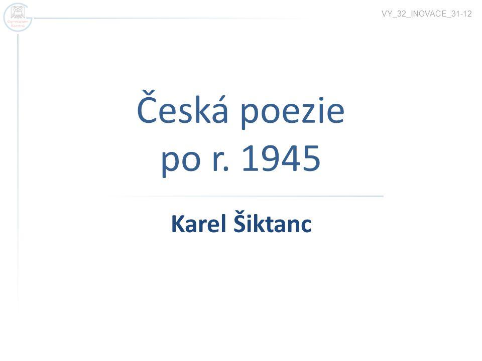 VY_32_INOVACE_31-12 Česká poezie po r. 1945 Karel Šiktanc