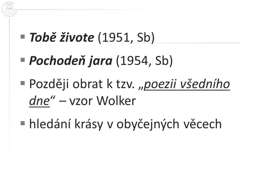 "Tobě živote (1951, Sb) Pochodeň jara (1954, Sb) Později obrat k tzv. ""poezii všedního dne – vzor Wolker."