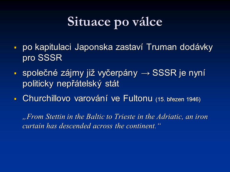 Situace po válce po kapitulaci Japonska zastaví Truman dodávky pro SSSR. společné zájmy již vyčerpány → SSSR je nyní politicky nepřátelský stát.