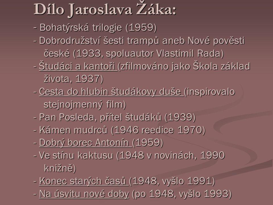 Dílo Jaroslava Žáka: - Bohatýrská trilogie (1959) - Dobrodružství šesti trampů aneb Nové pověsti české (1933, spoluautor Vlastimil Rada) - Študáci a kantoři (zfilmováno jako Škola základ života, 1937) - Cesta do hlubin študákovy duše (inspirovalo stejnojmenný film) - Pan Posleda, přítel študáků (1939) - Kámen mudrců (1946 reedice 1970) - Dobrý borec Antonín (1959) - Ve stínu kaktusu (1948 v novinách, 1990 knižně) - Konec starých časů (1948, vyšlo 1991) - Na úsvitu nové doby (po 1948, vyšlo 1993)