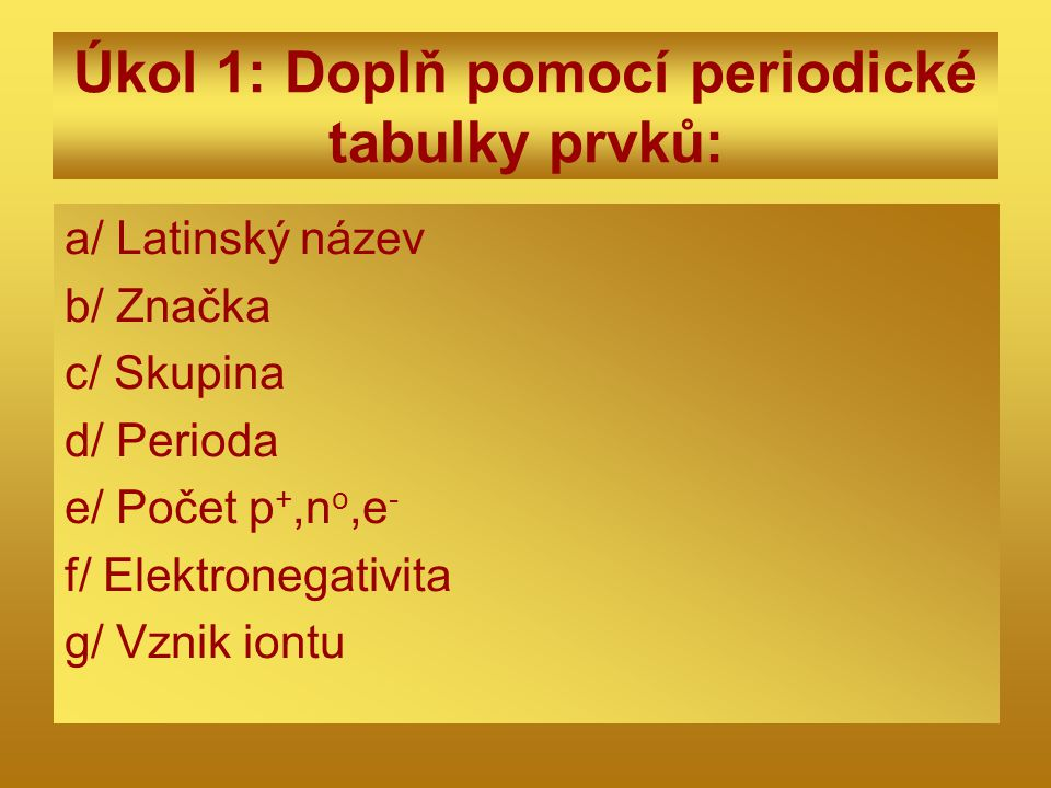 Úkol 1: Doplň pomocí periodické tabulky prvků: