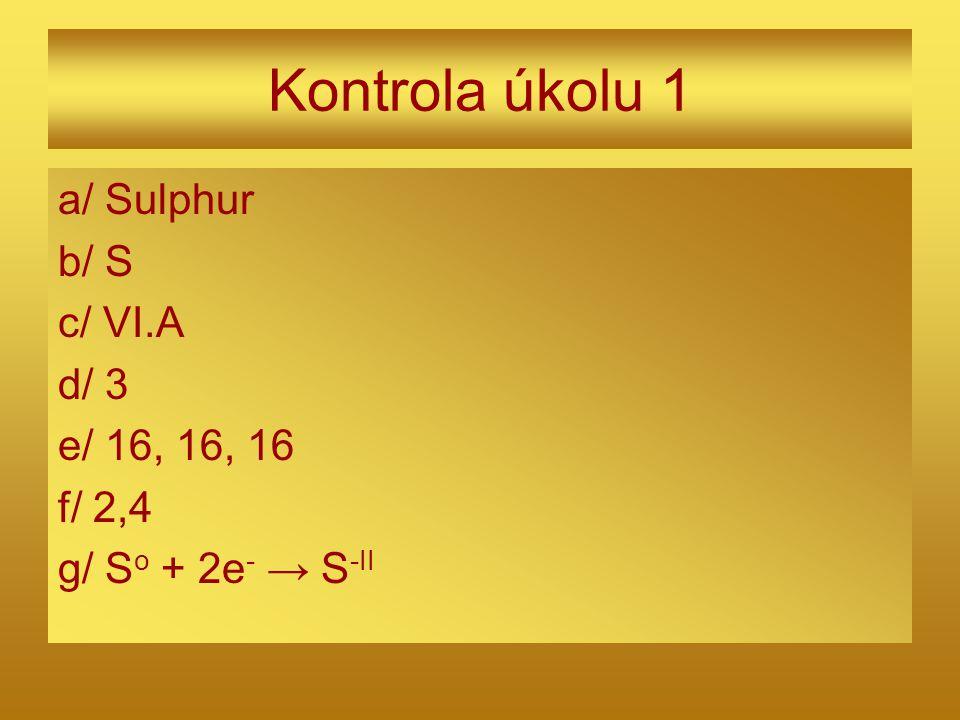 Kontrola úkolu 1 a/ Sulphur b/ S c/ VI.A d/ 3 e/ 16, 16, 16 f/ 2,4