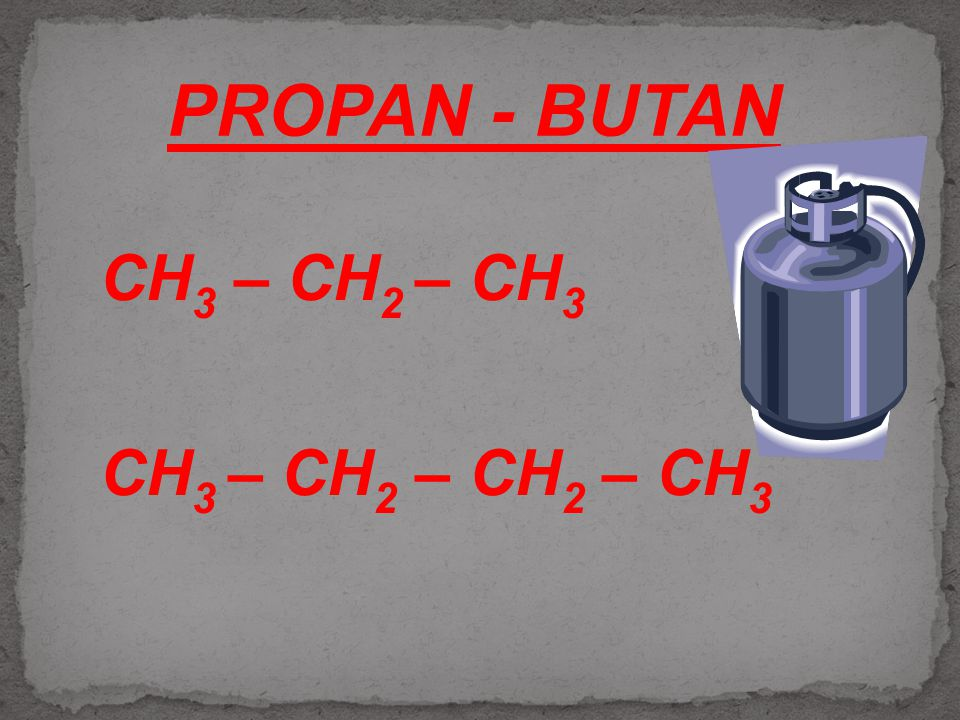 PROPAN - BUTAN CH3 – CH2 – CH3 CH3 – CH2 – CH2 – CH3