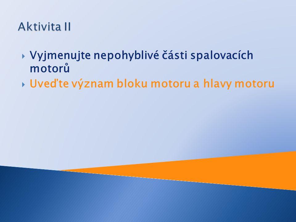 Aktivita II Vyjmenujte nepohyblivé části spalovacích motorů