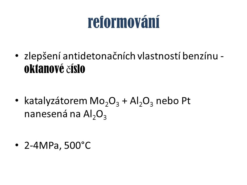 reformování zlepšení antidetonačních vlastností benzínu - oktanové číslo. katalyzátorem Mo2O3 + Al2O3 nebo Pt nanesená na Al2O3.