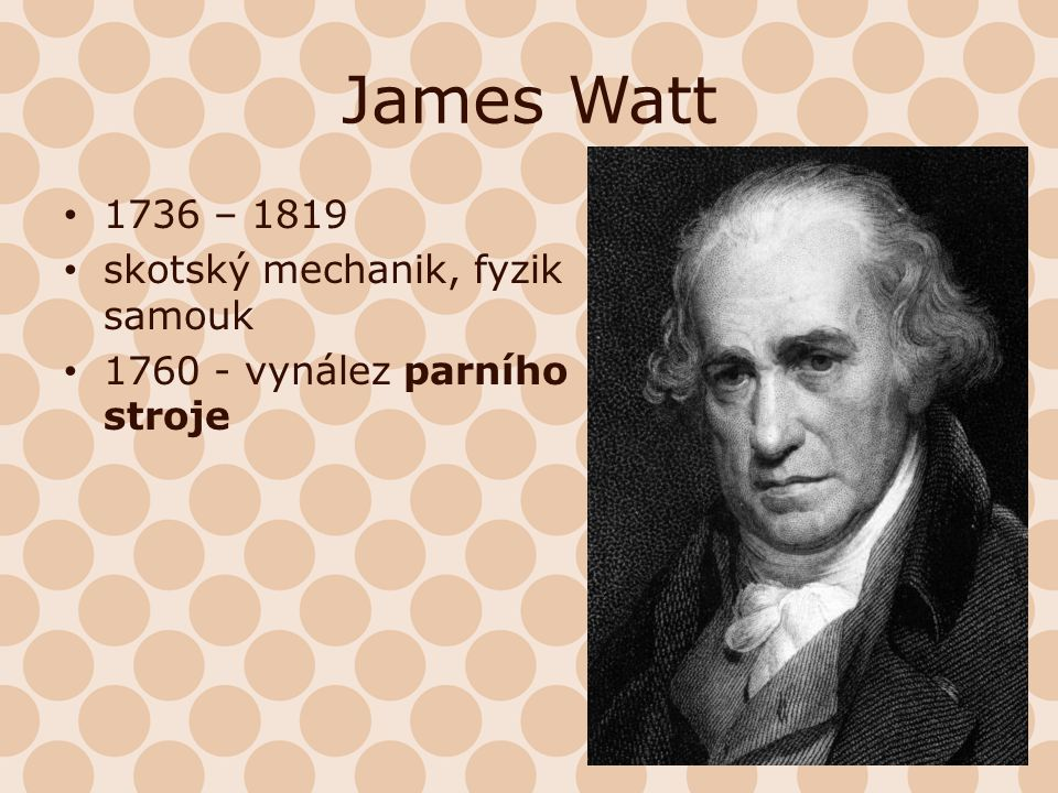 James Watt 1736 – 1819 skotský mechanik, fyzik samouk