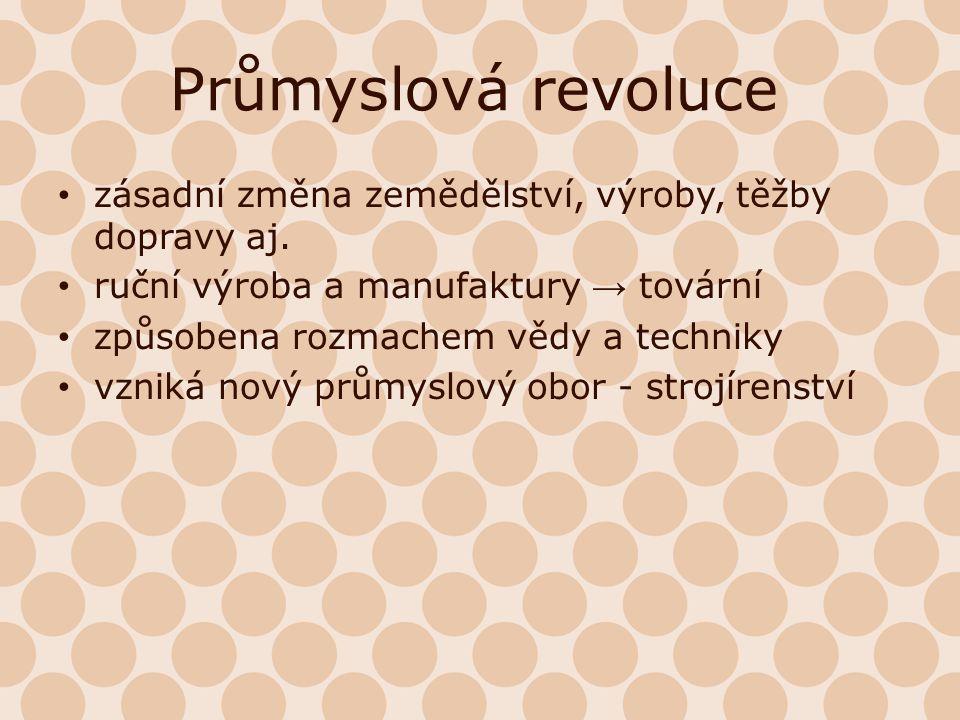 Průmyslová revoluce zásadní změna zemědělství, výroby, těžby dopravy aj. ruční výroba a manufaktury → tovární.