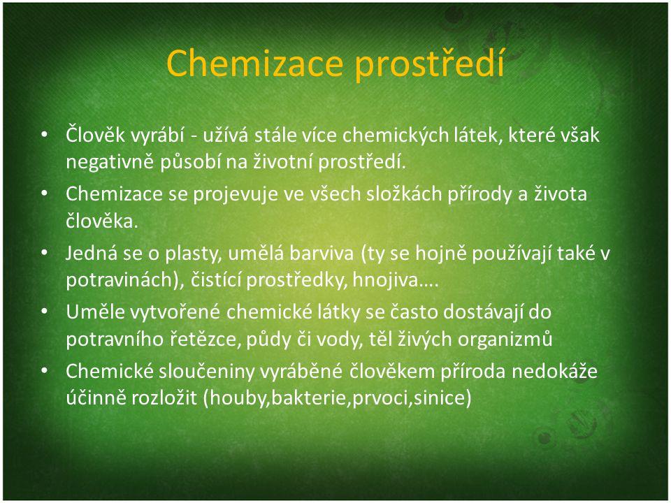 Chemizace prostředí Člověk vyrábí - užívá stále více chemických látek, které však negativně působí na životní prostředí.