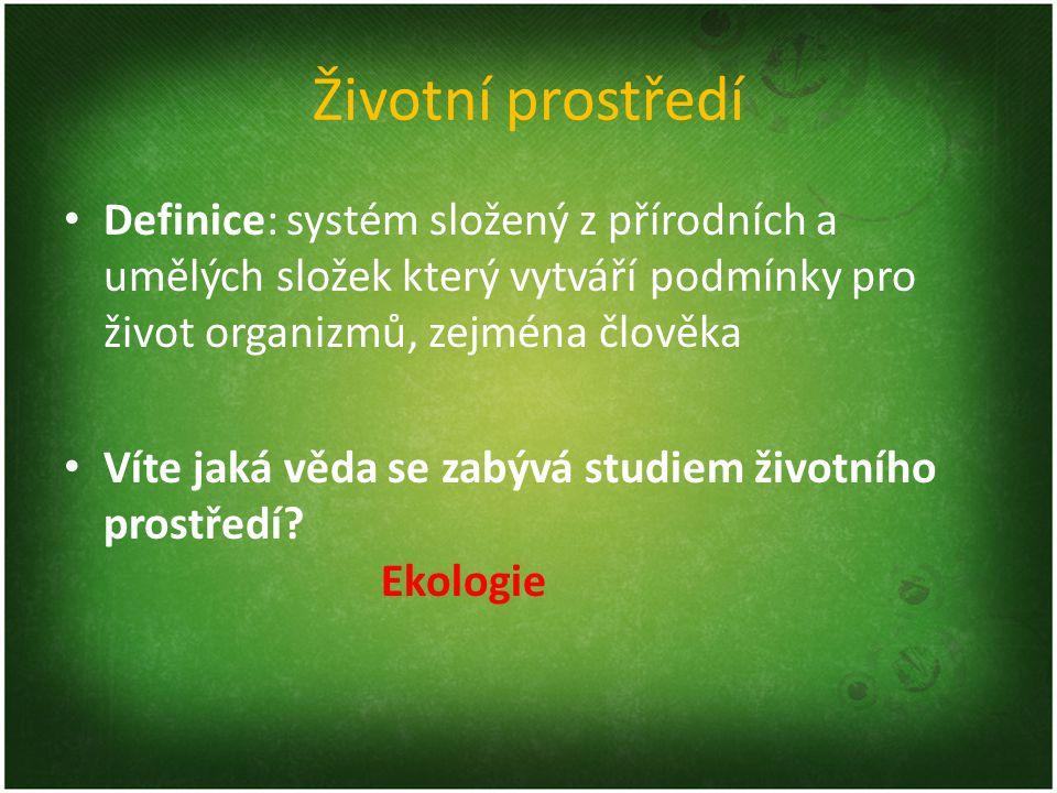 Životní prostředí Definice: systém složený z přírodních a umělých složek který vytváří podmínky pro život organizmů, zejména člověka.