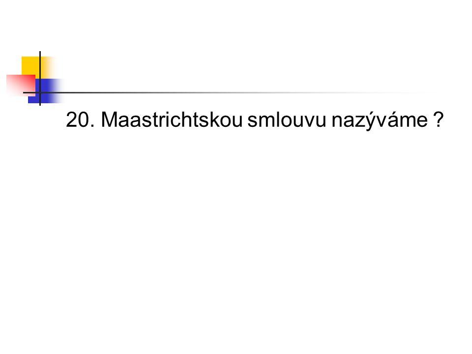 20. Maastrichtskou smlouvu nazýváme