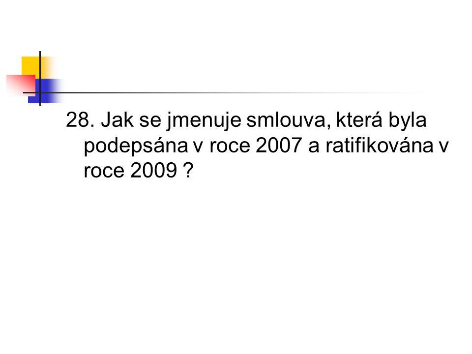 28. Jak se jmenuje smlouva, která byla podepsána v roce 2007 a ratifikována v roce 2009