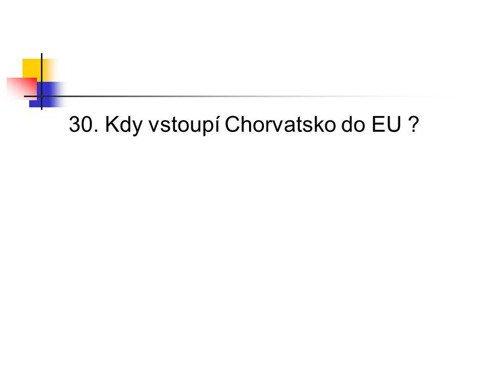 30. Kdy vstoupí Chorvatsko do EU