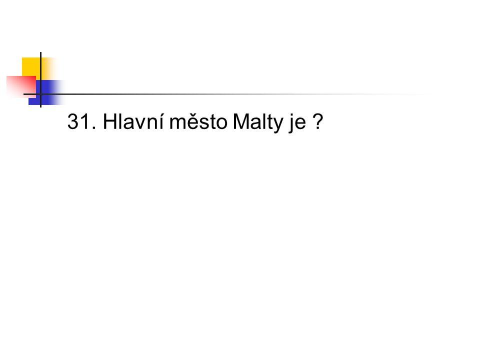 31. Hlavní město Malty je