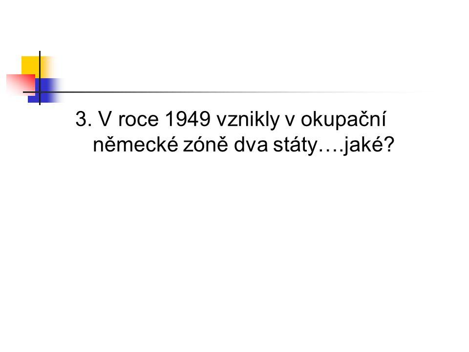 3. V roce 1949 vznikly v okupační německé zóně dva státy….jaké