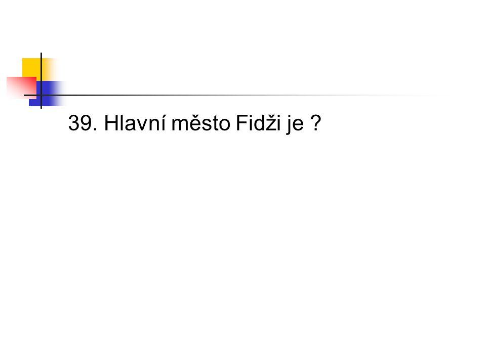39. Hlavní město Fidži je
