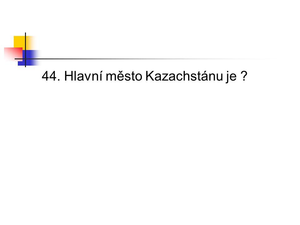 44. Hlavní město Kazachstánu je
