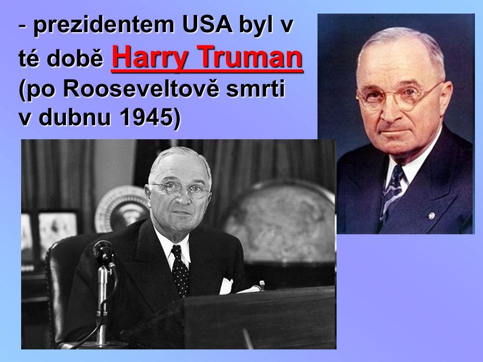 prezidentem USA byl v té době Harry Truman (po Rooseveltově smrti v dubnu 1945)